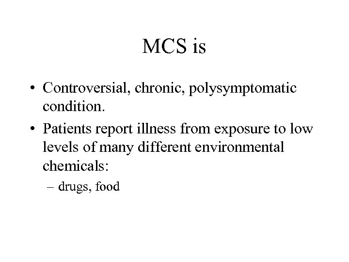 MCS is • Controversial, chronic, polysymptomatic condition. • Patients report illness from exposure to