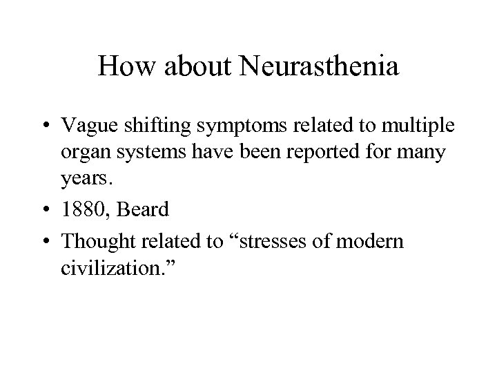 How about Neurasthenia • Vague shifting symptoms related to multiple organ systems have been