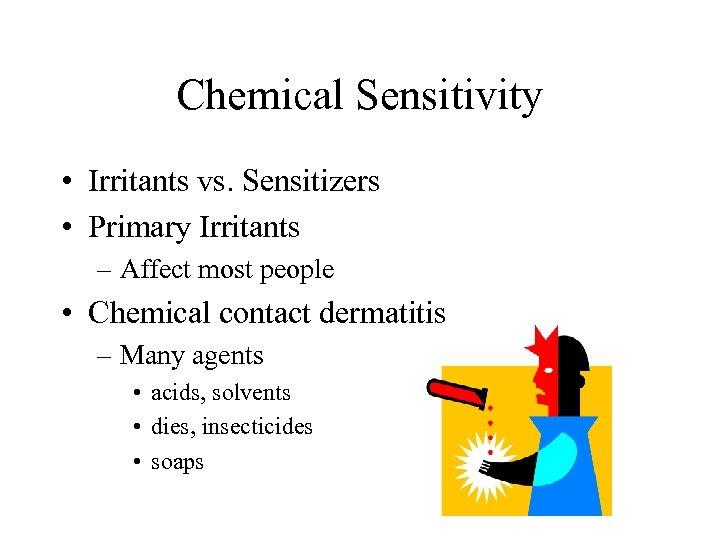 Chemical Sensitivity • Irritants vs. Sensitizers • Primary Irritants – Affect most people •