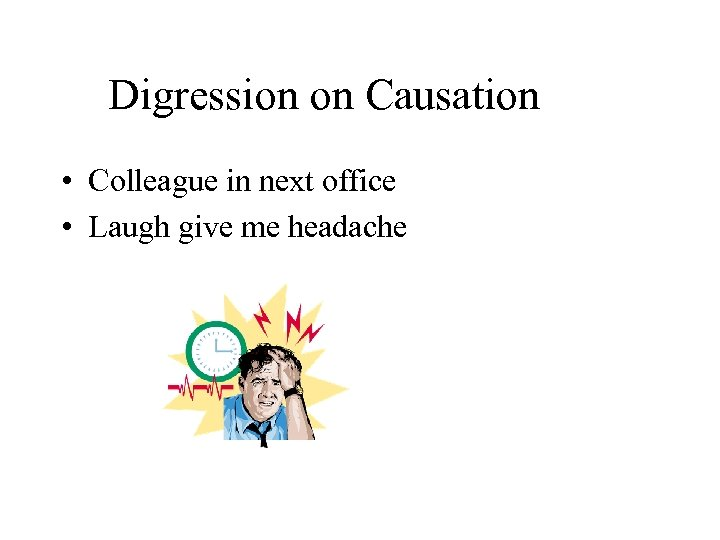 Digression on Causation • Colleague in next office • Laugh give me headache