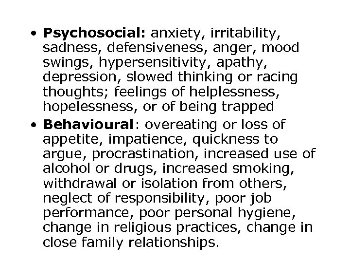 • Psychosocial: anxiety, irritability, sadness, defensiveness, anger, mood swings, hypersensitivity, apathy, depression, slowed