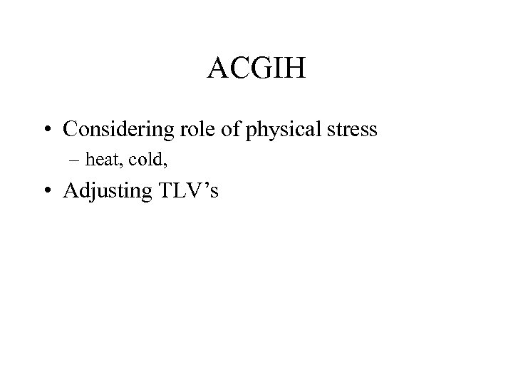 ACGIH • Considering role of physical stress – heat, cold, • Adjusting TLV's