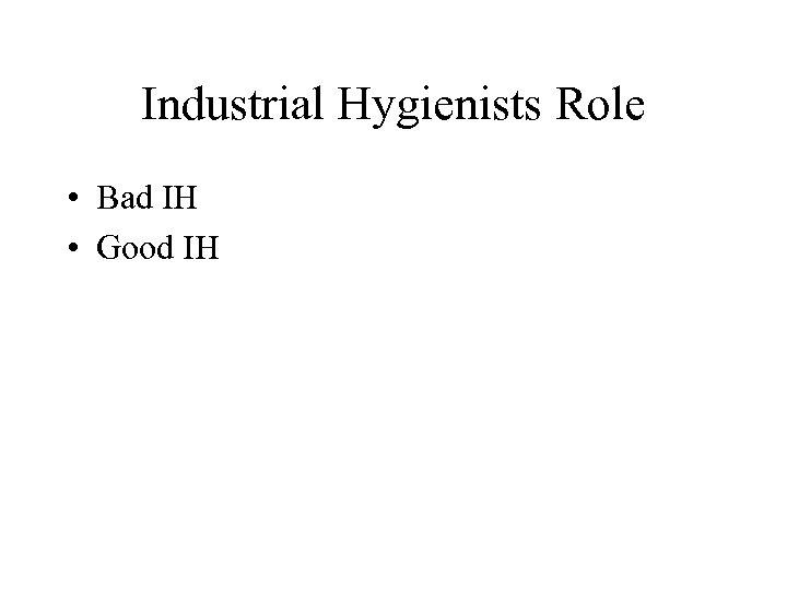Industrial Hygienists Role • Bad IH • Good IH