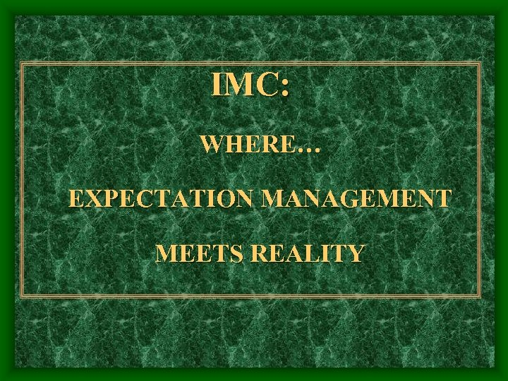 IMC: WHERE… EXPECTATION MANAGEMENT MEETS REALITY