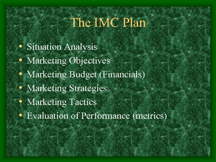 The IMC Plan • • • Situation Analysis Marketing Objectives Marketing Budget (Financials) Marketing