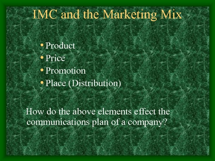 IMC and the Marketing Mix • Product • Price • Promotion • Place (Distribution)