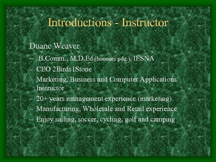 Introductions - Instructor Duane Weaver – B. Comm. , M. D. Ed. (honours pdg.
