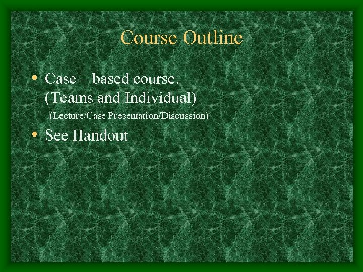 Course Outline • Case – based course. (Teams and Individual) (Lecture/Case Presentation/Discussion) • See