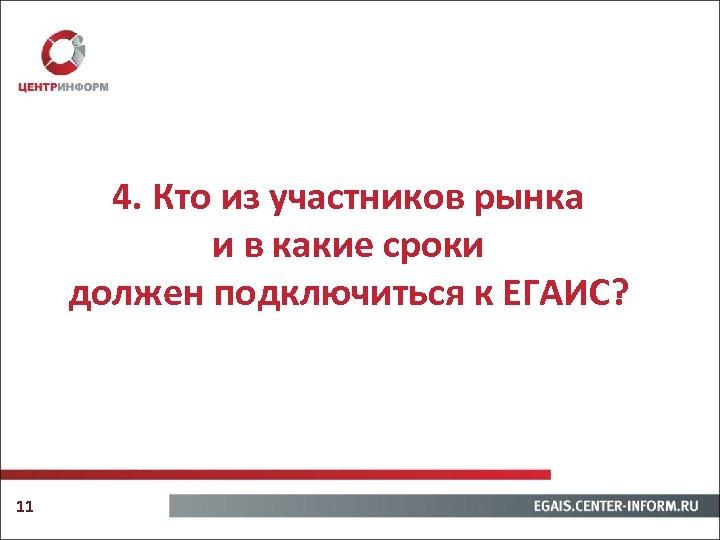 4. Кто из участников рынка и в какие сроки должен подключиться к ЕГАИС? 11