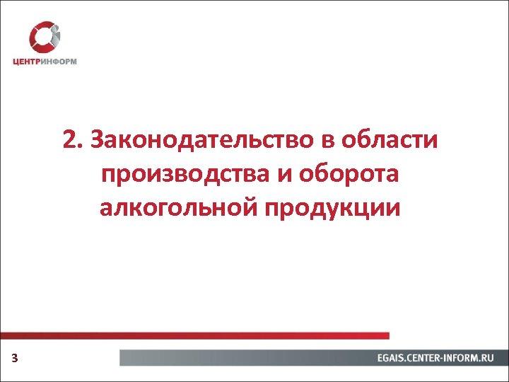 2. Законодательство в области производства и оборота алкогольной продукции 3