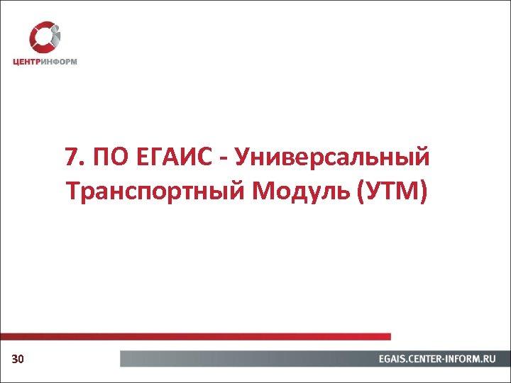 7. ПО ЕГАИС - Универсальный Транспортный Модуль (УТМ) 30