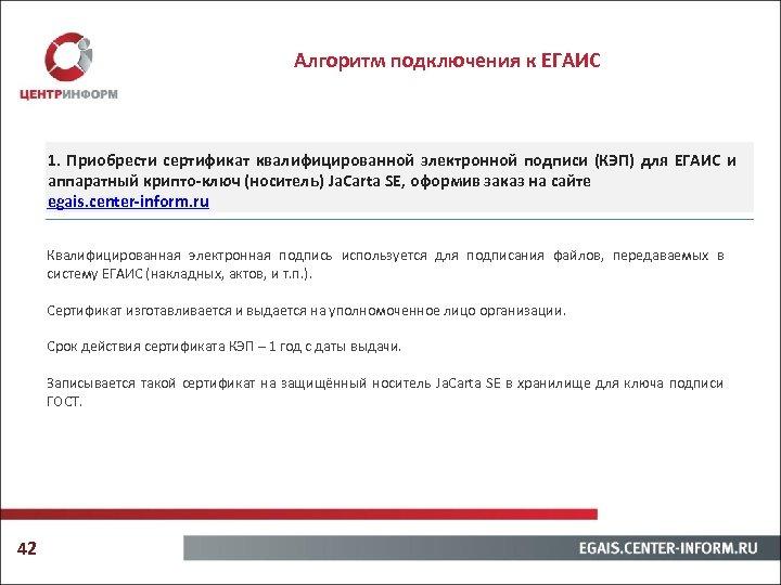 Алгоритм подключения к ЕГАИС 1. Приобрести сертификат квалифицированной электронной подписи (КЭП) для ЕГАИС и