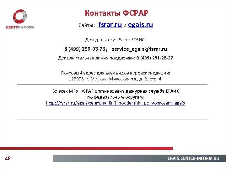Контакты ФСРАР Сайты: fsrar. ru и egais. ru Дежурная служба по ЕГАИС: 8 (499)