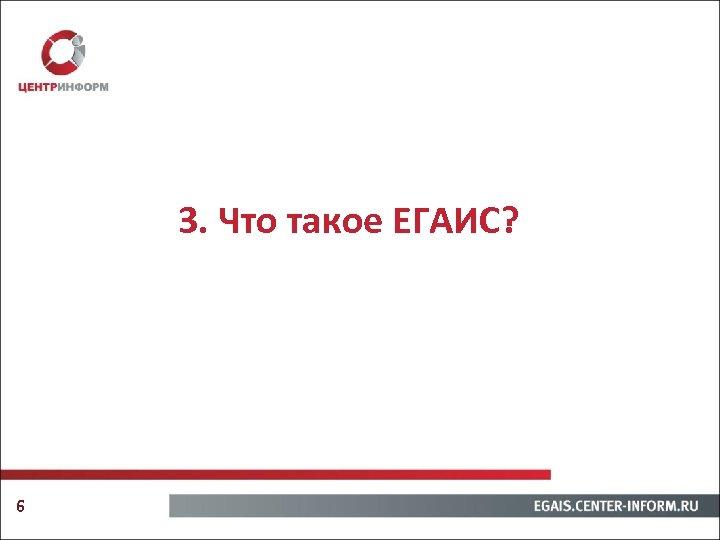 3. Что такое ЕГАИС? 6