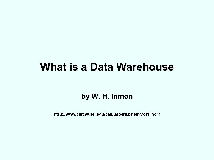 What is a Data Warehouse by W. H. Inmon http: //www. cait. wustl. edu/cait/papers/prism/vol