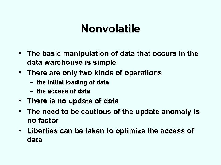 Nonvolatile • The basic manipulation of data that occurs in the data warehouse is
