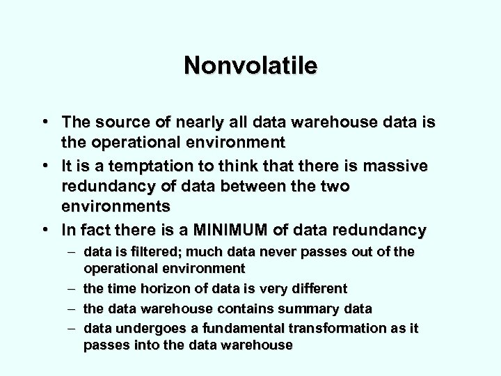 Nonvolatile • The source of nearly all data warehouse data is the operational environment