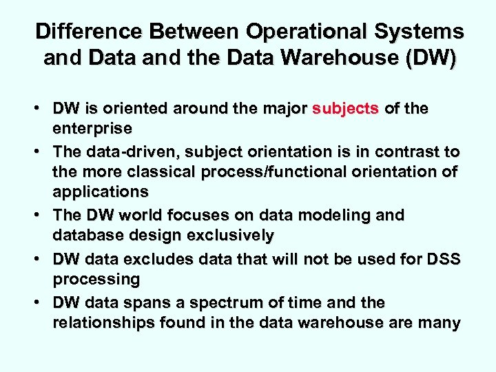 Difference Between Operational Systems and Data and the Data Warehouse (DW) • DW is