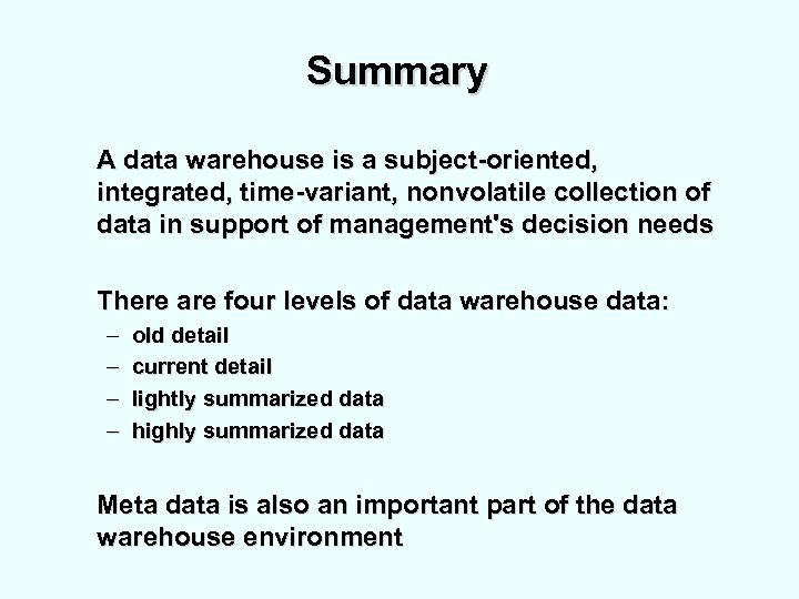 Summary A data warehouse is a subject-oriented, integrated, time-variant, nonvolatile collection of data in