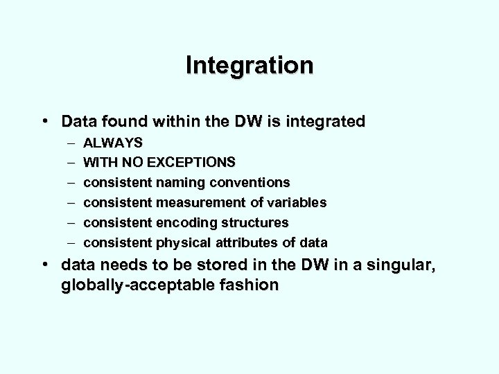 Integration • Data found within the DW is integrated – – – ALWAYS WITH