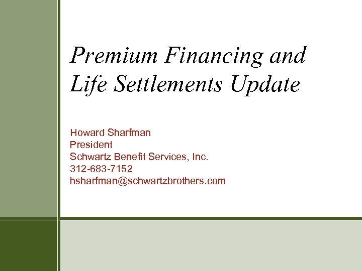 Premium Financing and Life Settlements Update Howard Sharfman President Schwartz Benefit Services, Inc. 312