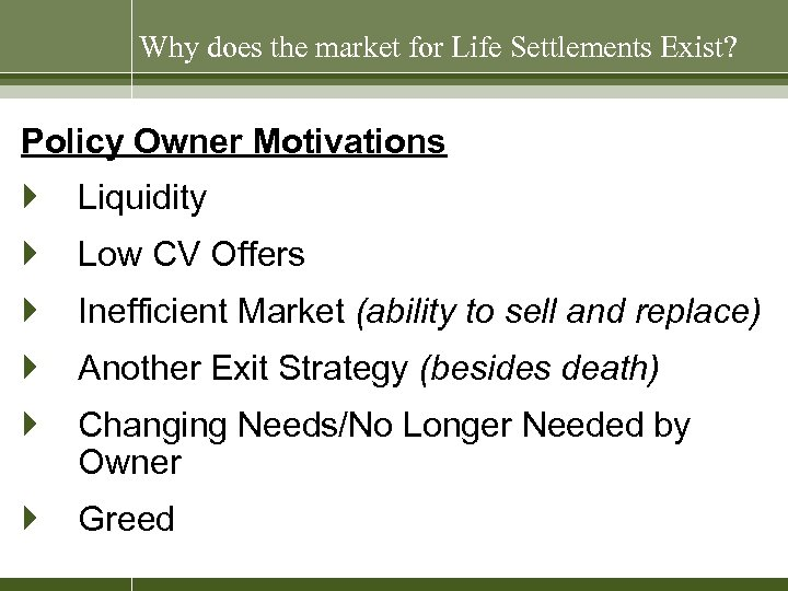 Why does the market for Life Settlements Exist? Policy Owner Motivations } Liquidity }