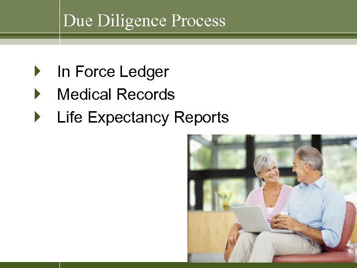 Due Diligence Process } In Force Ledger } Medical Records } Life Expectancy Reports