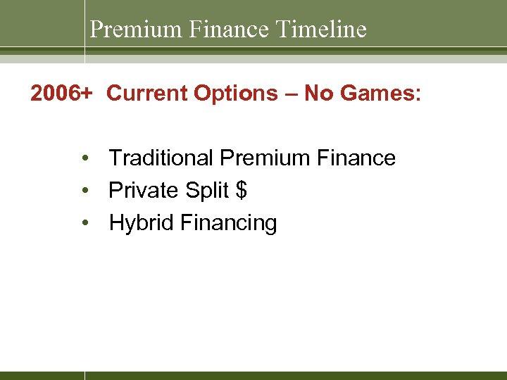 Premium Finance Timeline 2006+ Current Options – No Games: • Traditional Premium Finance •