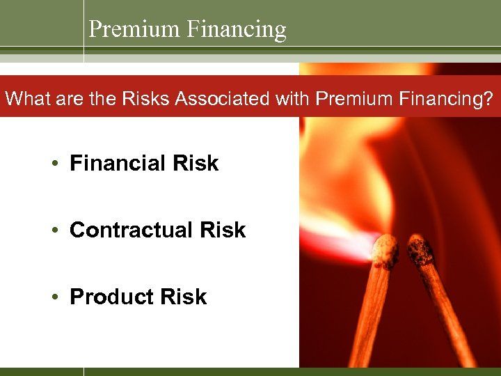 Premium Financing What are the Risks Associated with Premium Financing? • Financial Risk •