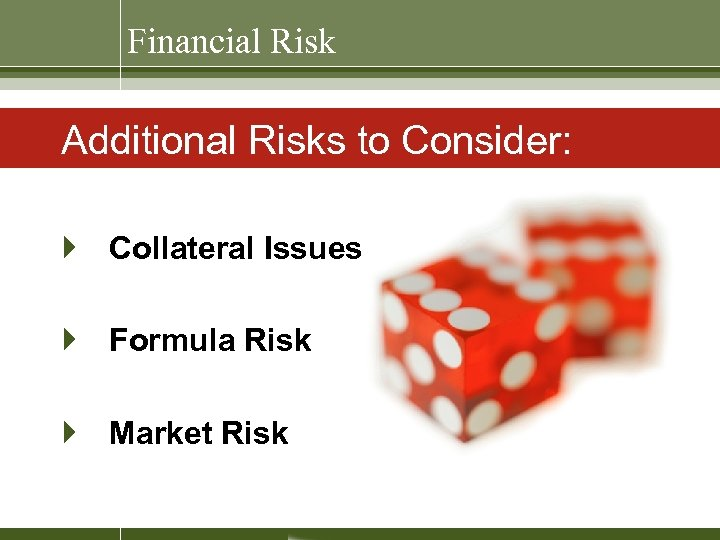 Financial Risk Additional Risks to Consider: } Collateral Issues } Formula Risk } Market