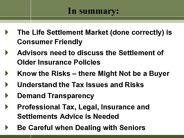 In summary: } The Life Settlement Market (done correctly) is Consumer Friendly } Advisors