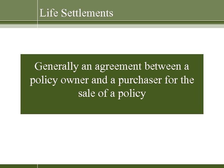 Life Settlements Generally an agreement between a policy owner and a purchaser for the