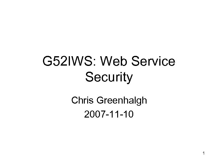 G 52 IWS: Web Service Security Chris Greenhalgh 2007 -11 -10 1