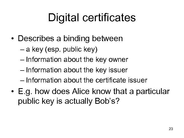 Digital certificates • Describes a binding between – a key (esp. public key) –