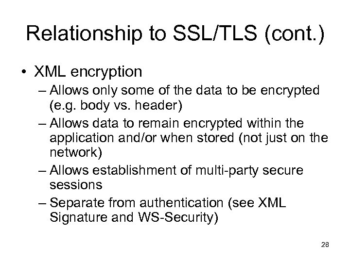 Relationship to SSL/TLS (cont. ) • XML encryption – Allows only some of the
