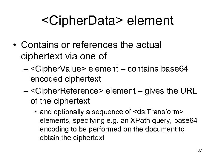 <Cipher. Data> element • Contains or references the actual ciphertext via one of –