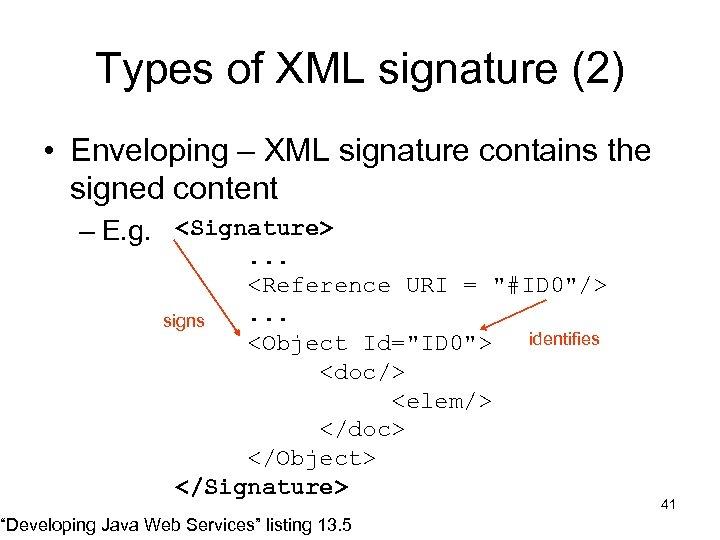 Types of XML signature (2) • Enveloping – XML signature contains the signed content