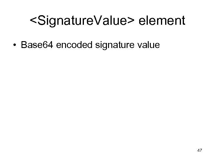 <Signature. Value> element • Base 64 encoded signature value 47