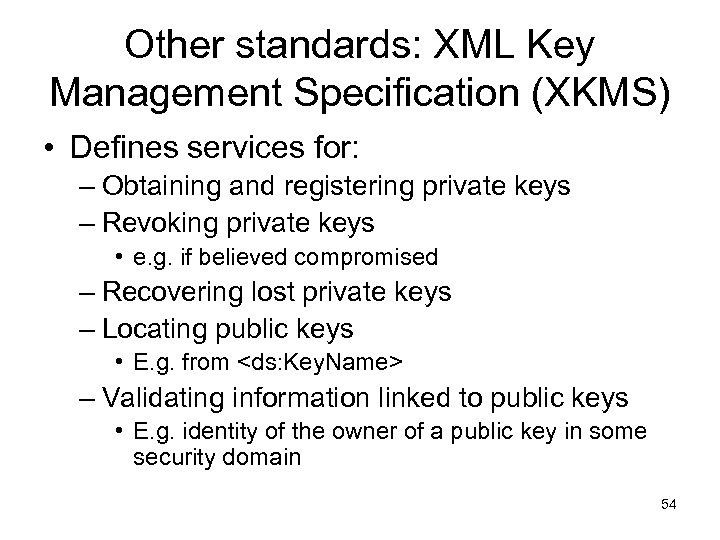 Other standards: XML Key Management Specification (XKMS) • Defines services for: – Obtaining and
