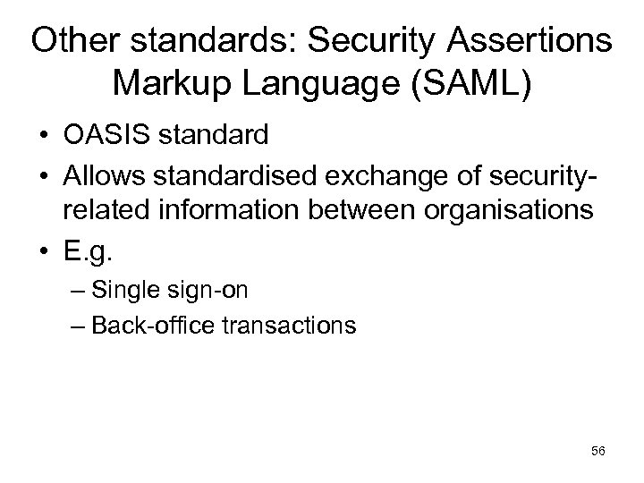Other standards: Security Assertions Markup Language (SAML) • OASIS standard • Allows standardised exchange