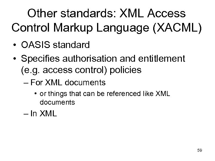 Other standards: XML Access Control Markup Language (XACML) • OASIS standard • Specifies authorisation