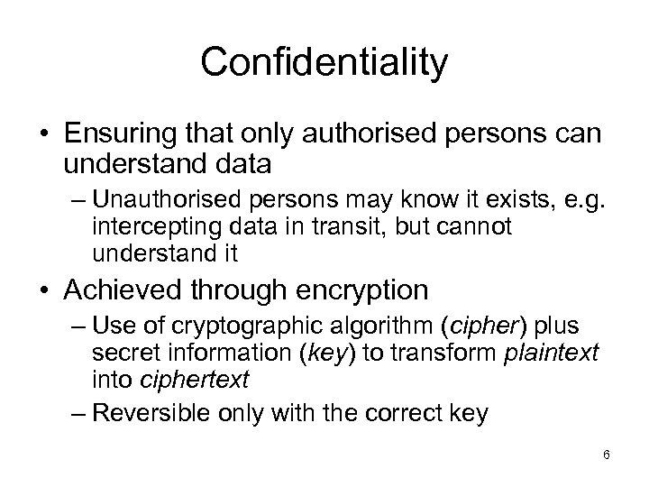 Confidentiality • Ensuring that only authorised persons can understand data – Unauthorised persons may