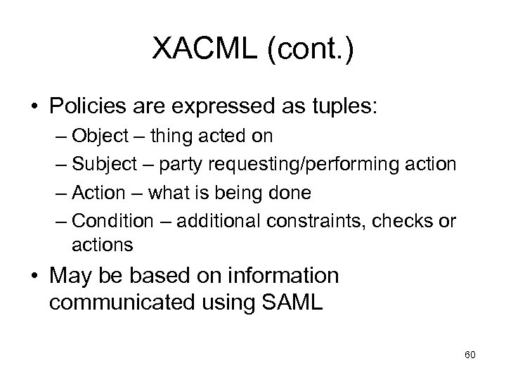 XACML (cont. ) • Policies are expressed as tuples: – Object – thing acted