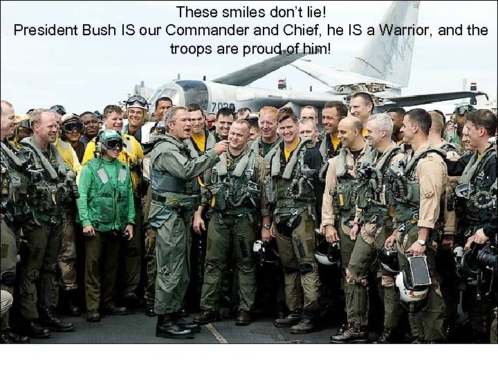 These smiles don't lie! President Bush IS our Commander and Chief, he IS a