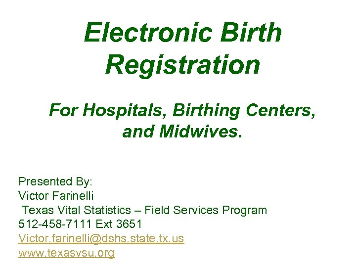 Electronic Birth Registration For Hospitals, Birthing Centers, and Midwives. Presented By: Victor Farinelli Texas