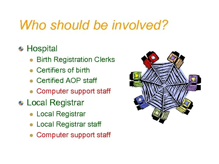 Who should be involved? Hospital l l Birth Registration Clerks Certifiers of birth Certified