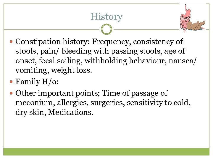 History Constipation history: Frequency, consistency of stools, pain/ bleeding with passing stools, age of