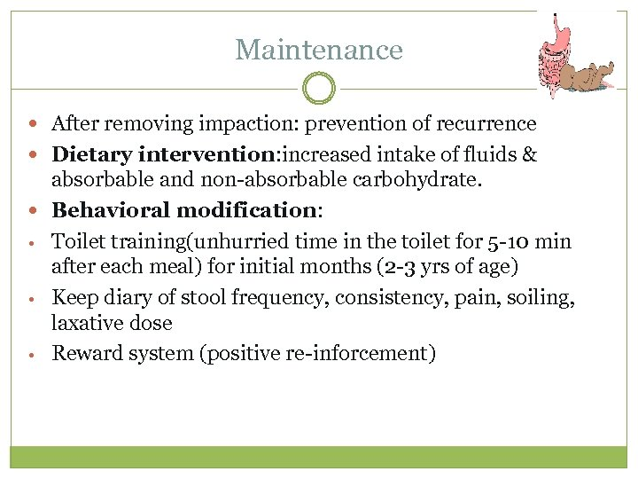 Maintenance After removing impaction: prevention of recurrence Dietary intervention: increased intake of fluids &