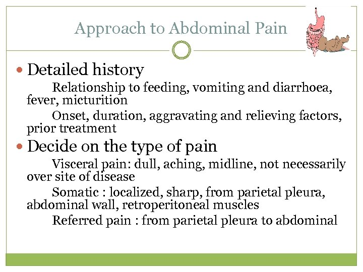 Approach to Abdominal Pain Detailed history Relationship to feeding, vomiting and diarrhoea, fever, micturition