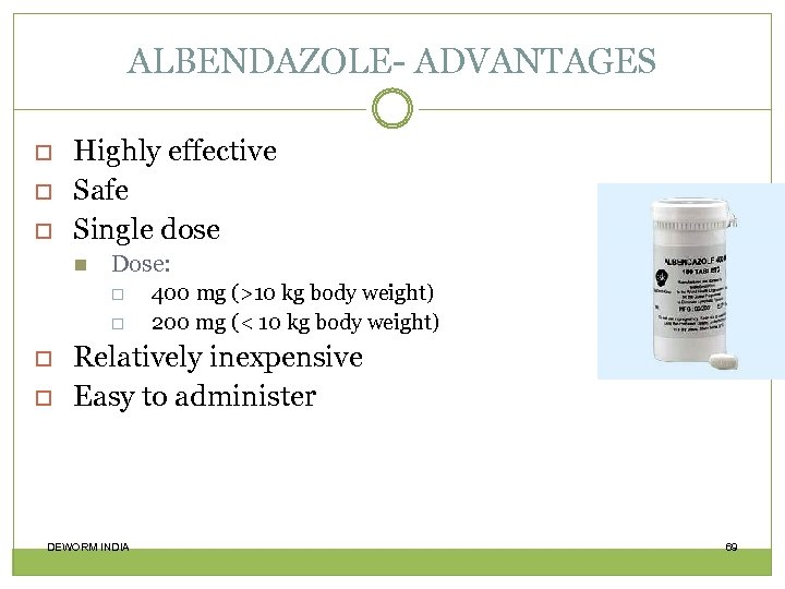 ALBENDAZOLE- ADVANTAGES Highly effective Safe Single dose Dose: 400 mg (>10 kg body weight)